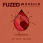 By Your Blood by Fuzed Worship