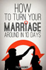 How to Turn Your Marriage Around in 10 Days